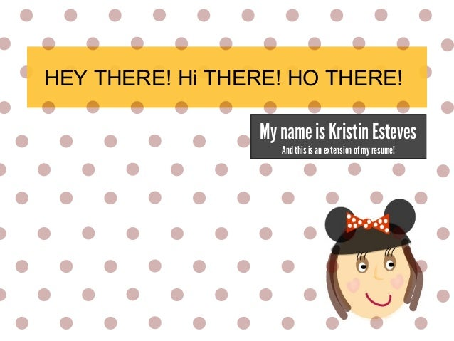 HEY THERE! Hi THERE! HO THERE! My name is Kristin Esteves And this is an extension of my resume!