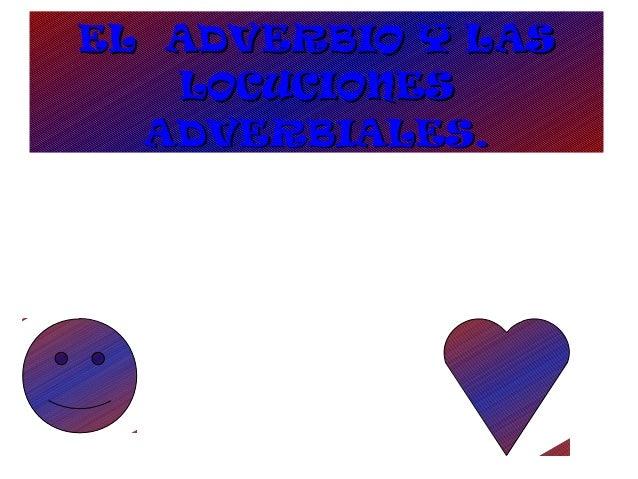 EL ADVERBIO Y LASEL ADVERBIO Y LAS LOCUCIONESLOCUCIONES ADVERBIALES.ADVERBIALES.
