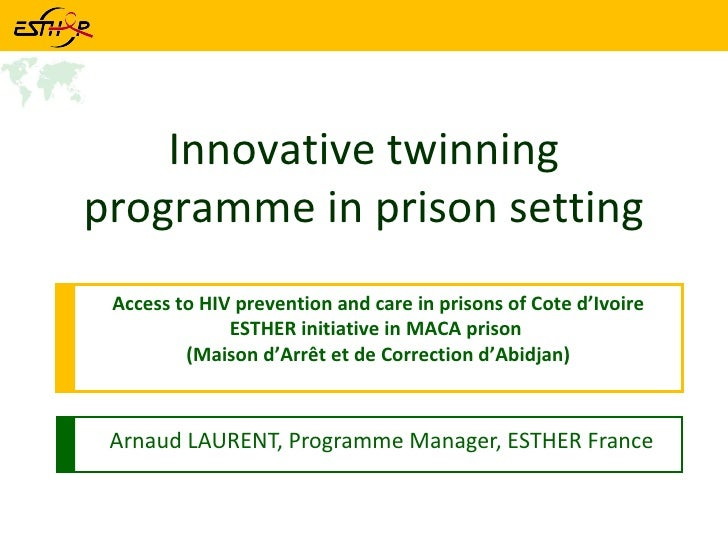 Arnaud LAURENT, Programme Manager, ESTHER France Innovative twinning programme in prison setting Access to HIV prevention ...