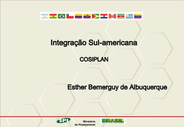 Integração Sul-americana COSIPLAN  Esther Bemerguy de Albuquerque  Ministério do Planejamento