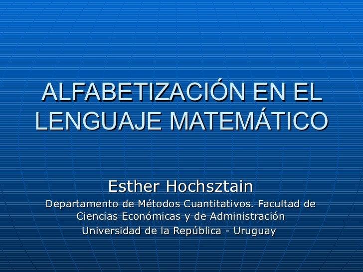 ALFABETIZACIÓN EN EL LENGUAJE MATEMÁTICO Esther Hochsztain Departamento de Métodos Cuantitativos. Facultad de Ciencias Eco...