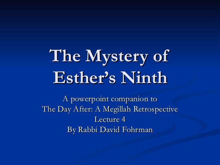 The Mystery of Esther's Ninth A powerpoint companion to The Day After: A Megillah Retrospective Lecture 4 By Rabbi David F...