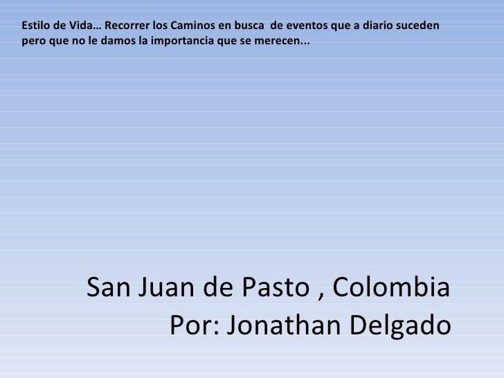 San Juan de Pasto , Colombia   Por: Jonathan Delgado Estilo de Vida… Recorrer los Caminos en busca  de eventos que a diari...