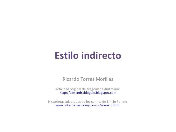 Estilo indirecto Ricardo Torres Morillas Actividad original de Magdalena Amtmann:  http://almendrablogele.blogspot.com His...