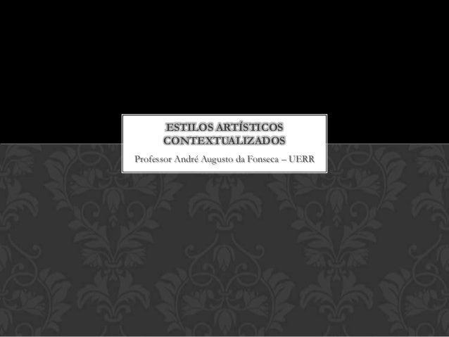 ESTILOS ARTÍSTICOS      CONTEXTUALIZADOSProfessor André Augusto da Fonseca – UERR