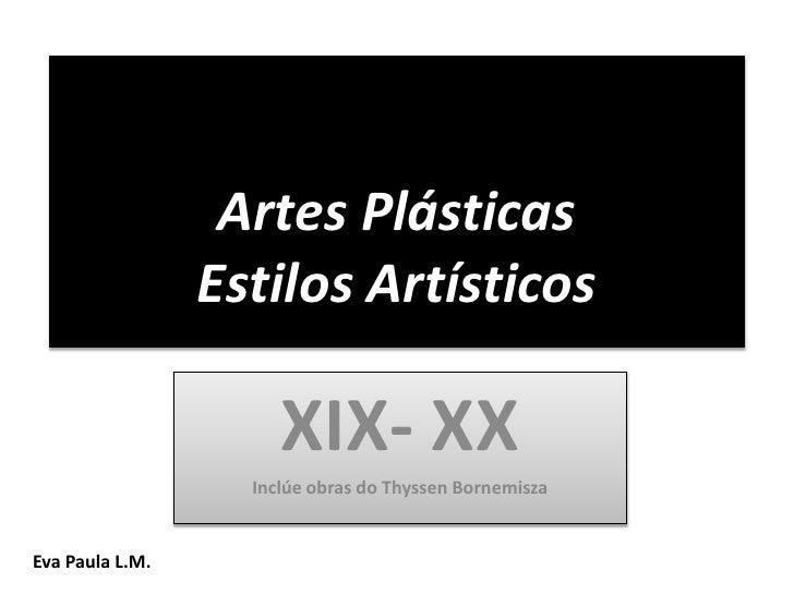Artes PlásticasEstilos Artísticos<br />XIX- XX<br />Inclúe obras do ThyssenBornemisza<br />Eva Paula L.M.<br />