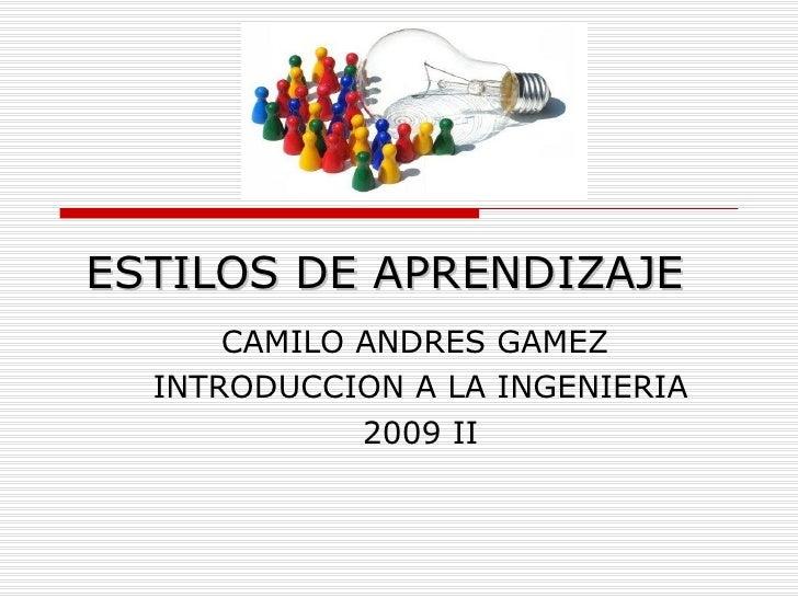 ESTILOS DE APRENDIZAJE CAMILO ANDRES GAMEZ  INTRODUCCION A LA INGENIERIA 2009 II