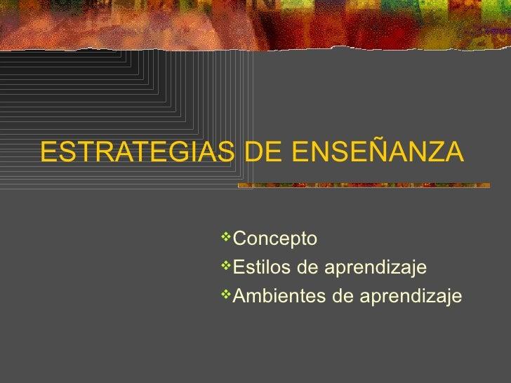 ESTRATEGIAS DE ENSEÑANZA <ul><li>Concepto </li></ul><ul><li>Estilos de aprendizaje </li></ul><ul><li>Ambientes de aprendiz...