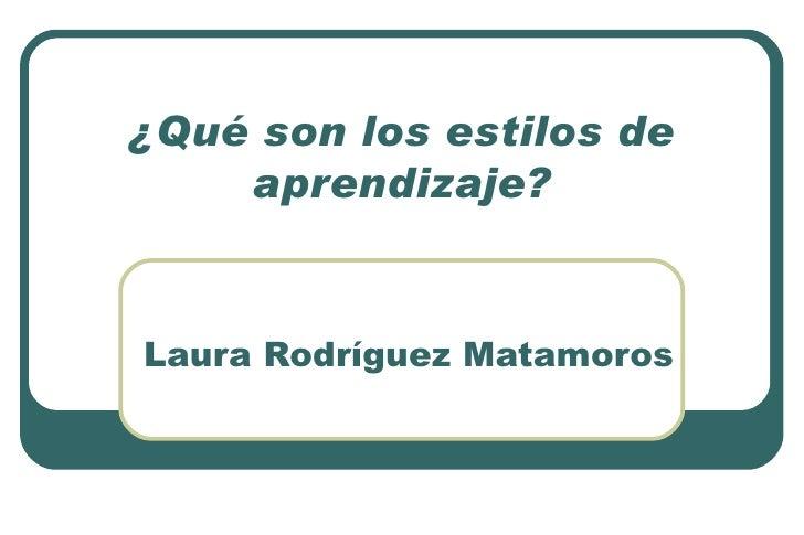 ¿Qué son los estilos de aprendizaje? Laura Rodríguez Matamoros