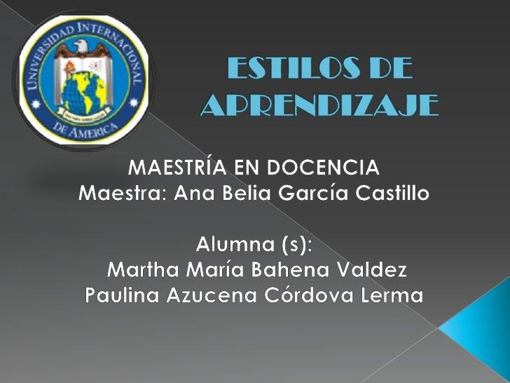 ESTILOS DE APRENDIZAJE<br />MAESTRÍA EN DOCENCIA<br />Maestra: Ana Belia García Castillo<br />Alumna (s):<br /> Martha Mar...
