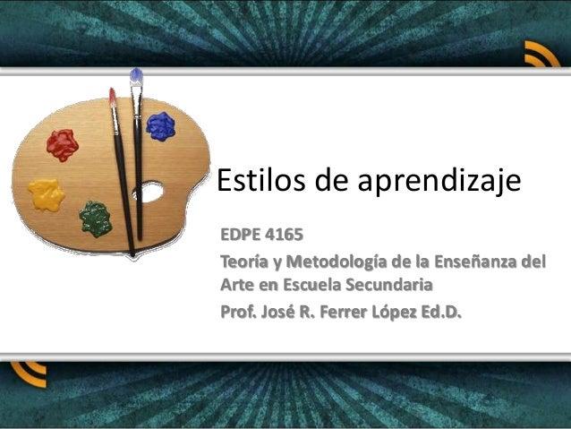 Estilos de aprendizaje EDPE 4165 Teoría y Metodología de la Enseñanza del Arte en Escuela Secundaria Prof. José R. Ferrer ...