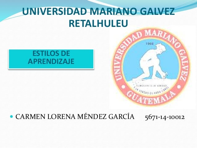 UNIVERSIDAD MARIANO GALVEZ  RETALHULEU  ESTILOS DE  APRENDIZAJE   CARMEN LORENA MÉNDEZ GARCÍA 5671-14-10012