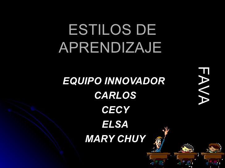 ESTILOS DE APRENDIZAJE  EQUIPO INNOVADOR  CARLOS CECY ELSA MARY CHUY FAVA