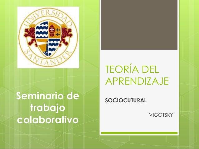 TEORÍA DEL APRENDIZAJE SOCIOCUTURAL VIGOTSKY Seminario de trabajo colaborativo