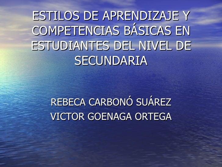 ESTILOS DE APRENDIZAJE Y COMPETENCIAS BÁSICAS EN ESTUDIANTES DEL NIVEL DE SECUNDARIA REBECA CARBONÓ SUÁREZ VICTOR GOENAGA ...