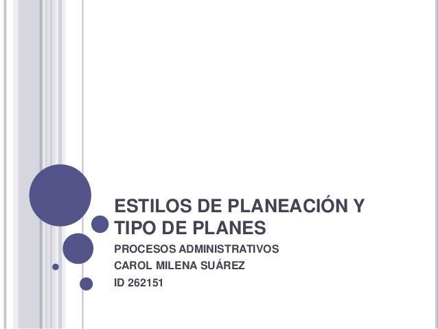 ESTILOS DE PLANEACIÓN Y TIPO DE PLANES PROCESOS ADMINISTRATIVOS CAROL MILENA SUÁREZ ID 262151