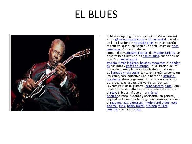 EL BLUES    •   El blues (cuyo significado es melancolía o tristeza)        es un género musical vocal e instrumental, bas...