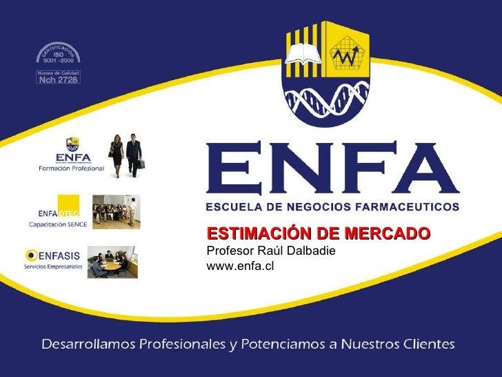 ESTIMACIÓN DE MERCADO Profesor Raúl Dalbadie www.enfa.cl