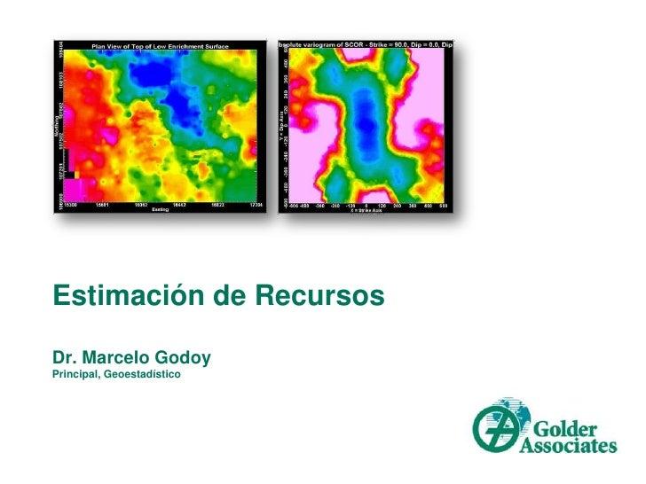 Estimación de RecursosDr. Marcelo GodoyPrincipal, Geoestadístico<br />