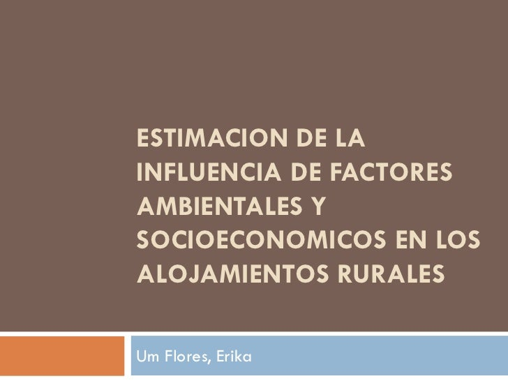 ESTIMACION DE LAINFLUENCIA DE FACTORESAMBIENTALES YSOCIOECONOMICOS EN LOSALOJAMIENTOS RURALESUm Flores, Erika