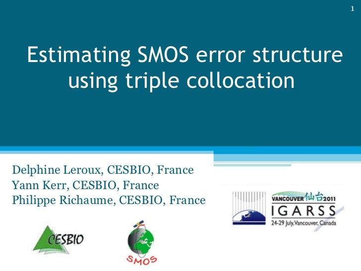 Estimating SMOS error structure using triple collocation  Delphine Leroux, CESBIO, France Yann Kerr, CESBIO, France Philip...