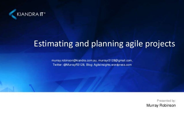 Estimating and planning agile projects murray.robinson@kiandra.com.au, murrayr3128@gmail.com, Twitter: @MurrayR3128, Blog:...