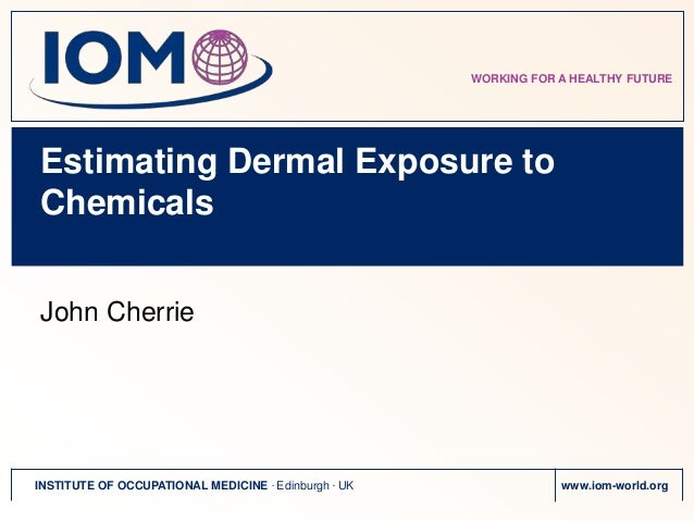 WORKING FOR A HEALTHY FUTUREEstimating Dermal Exposure toChemicalsJohn CherrieINSTITUTE OF OCCUPATIONAL MEDICINE . Edinbur...