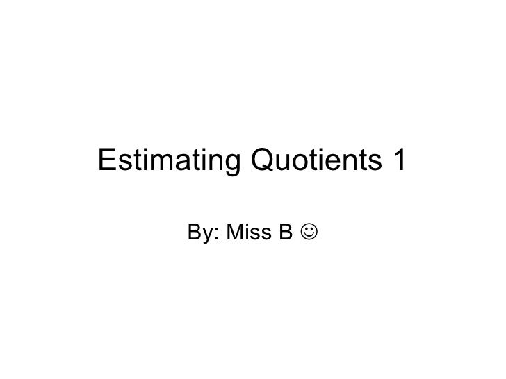 Estimating Quotients 1 By: Miss B  