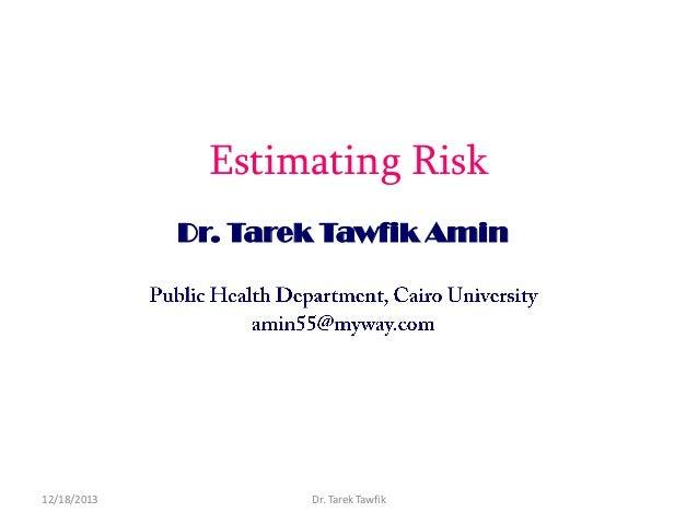 Estimating Risk Dr. Tarek Tawfik Amin  12/18/2013  Dr. Tarek Tawfik