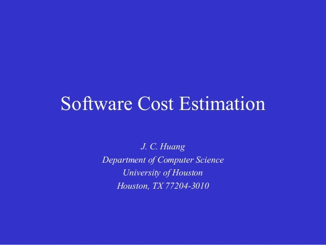 Software Cost Estimation             J. C. Huang    Department of Computer Science        University of Houston       Hous...