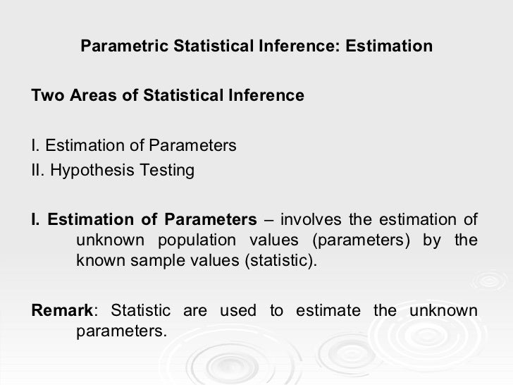 Parametric Statistical Inference: Estimation Two Areas of Statistical Inference I. Estimation of Parameters II. Hypothesis...