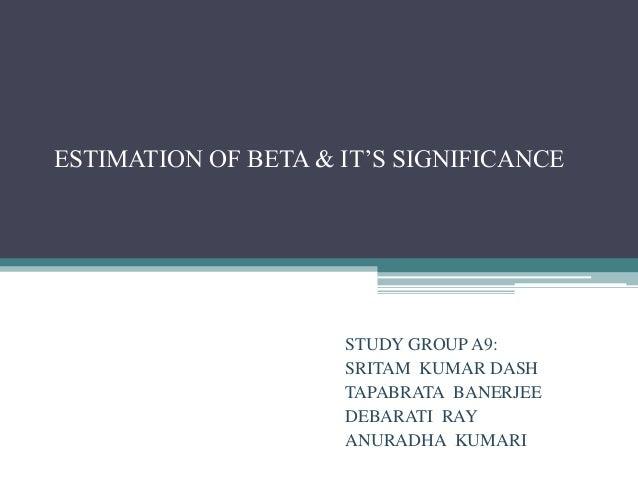 ESTIMATION OF BETA & IT'S SIGNIFICANCE  STUDY GROUP A9: SRITAM KUMAR DASH TAPABRATA BANERJEE DEBARATI RAY ANURADHA KUMARI