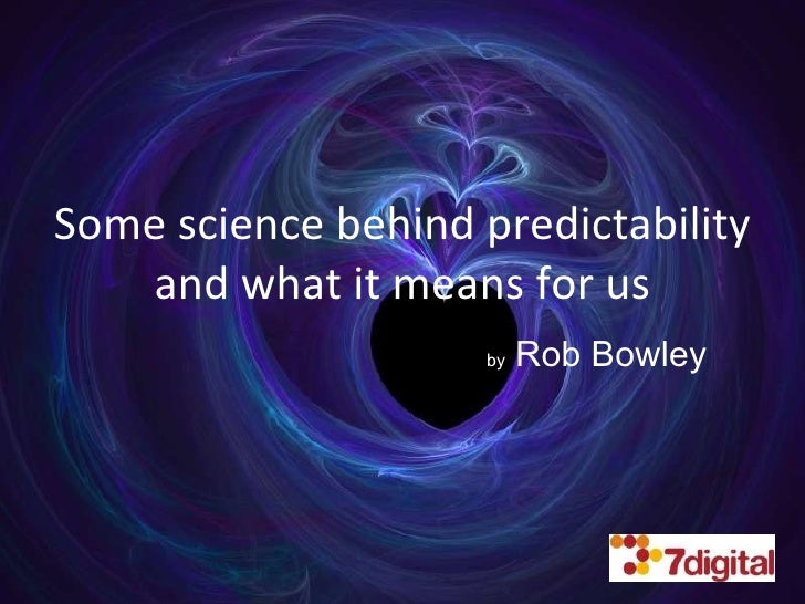 Some science behind predictability and what it means for us by  Rob Bowley