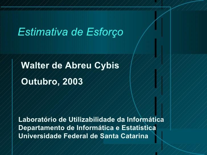 Estimativa de Esforço Walter de Abreu Cybis Outubro, 2003 Laboratório de Utilizabilidade da Informática Departamento de In...