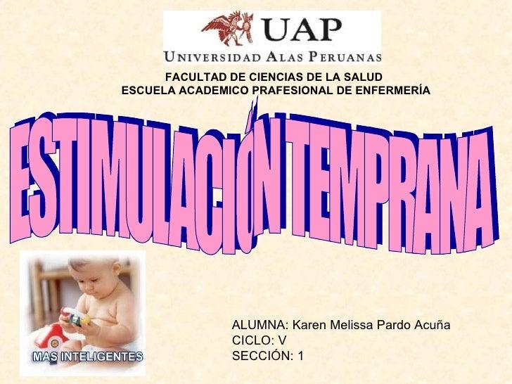 ESTIMULACIÓN TEMPRANA ALUMNA: Karen Melissa Pardo Acuña CICLO: V SECCIÓN: 1 FACULTAD DE CIENCIAS DE LA SALUD ESCUELA ACADE...