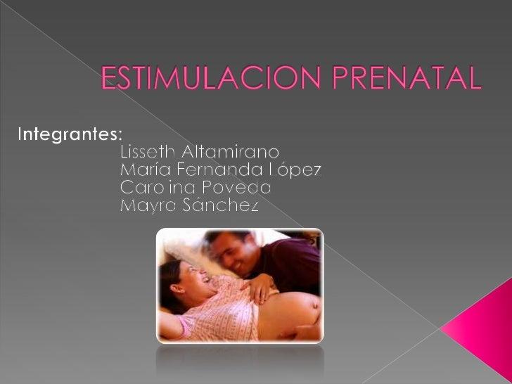 ESTIMULACION PRENATAL<br />Integrantes:<br />Lisseth Altamirano<br />María Fernanda López<br />Carolina Poveda<br />...