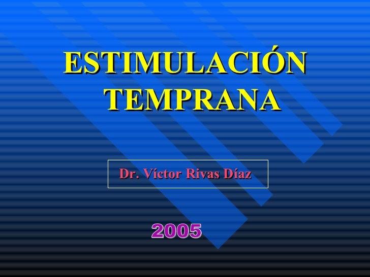 <ul><li>ESTIMULACIÓN TEMPRANA </li></ul><ul><li>Dr. Víctor Rivas Díaz </li></ul>2005
