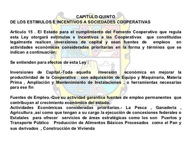 CAPITULO QUINTO DE LOS ESTIMULOS E INCENTIVOS A SOCIEDADES COOPERATIVAS  Artículo 15 . El Estado para el cumplimiento del ...