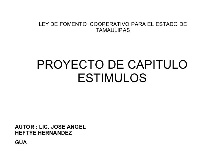 PROYECTO DE CAPITULO ESTIMULOS LEY DE FOMENTO  COOPERATIVO PARA EL ESTADO DE TAMAULIPAS AUTOR : LIC. JOSE ANGEL HEFTYE HER...
