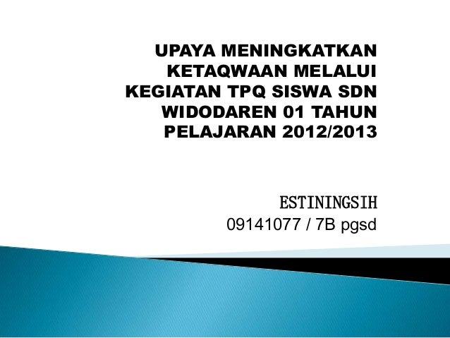 UPAYA MENINGKATKAN   KETAQWAAN MELALUIKEGIATAN TPQ SISWA SDN   WIDODAREN 01 TAHUN   PELAJARAN 2012/2013              ESTIN...