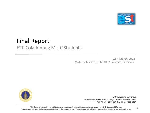 Final Report EST. Cola Among MUIC Students 22nd March 2013 Marketing Research II ICMK318 (Aj. Varavuth Chintaradeja) This ...