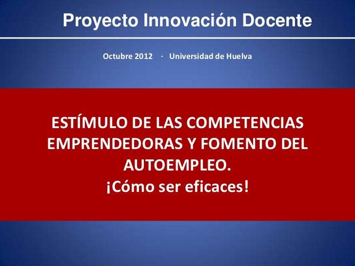 Proyecto Innovación Docente      Octubre 2012 · Universidad de HuelvaESTÍMULO DE LAS COMPETENCIASEMPRENDEDORAS Y FOMENTO D...