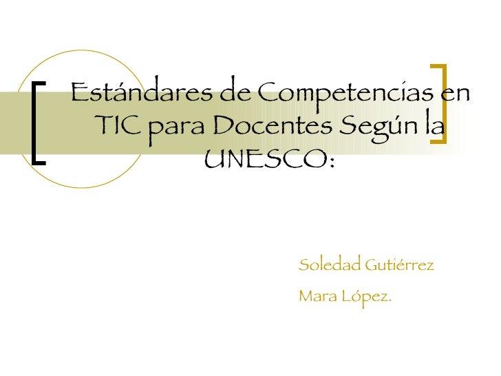 Estándares de Competencias en TIC para Docentes Según la UNESCO: Soledad Gutiérrez Mara López.