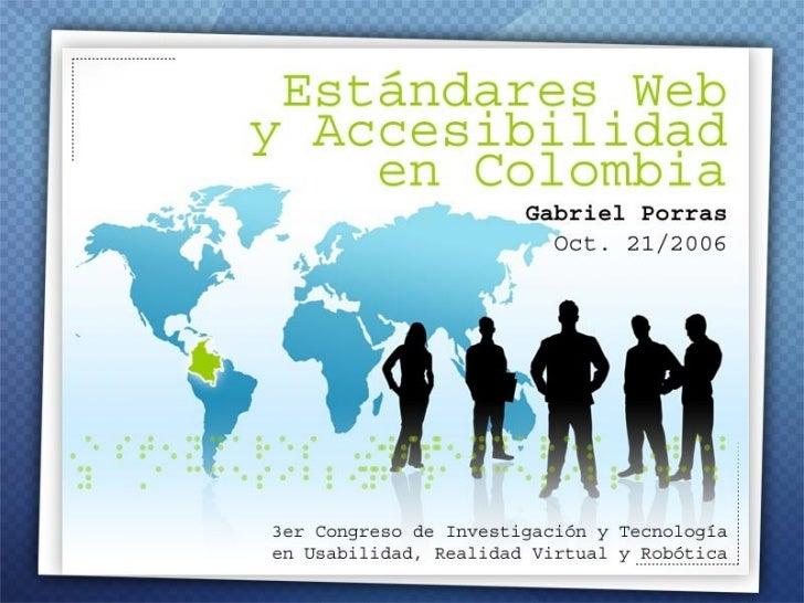 <ul><li>Estándares Web y Accesibilidad en Colombia </li></ul><ul><li>Por Gabriel Porras http://uxespanol.blogspot.com/ </l...