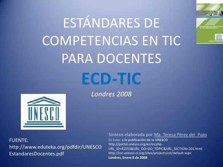 ESTÁNDARES DE COMPETENCIAS EN TIC PARA DOCENTESECD-TICLondres 2008<br />Síntesis elaborada por Ma. Teresa Pérez del  Pozo<...