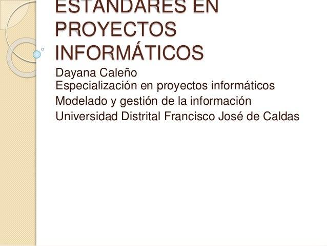 ESTÁNDARES EN  PROYECTOS  INFORMÁTICOS  Dayana Caleño  Especialización en proyectos informáticos  Modelado y gestión de la...