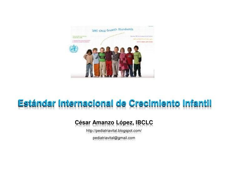 Estándar Internacional de Crecimiento Infantil<br />César Amanzo López, IBCLC<br />http://pediatriavital.blogspot.com/<br ...