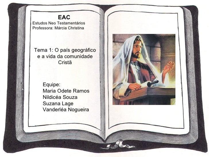 EAC Estudos Neo Testamentários Professora: Márcia Christina Tema 1: O país geográfico e a vida da comunidade Cristã Equipe...