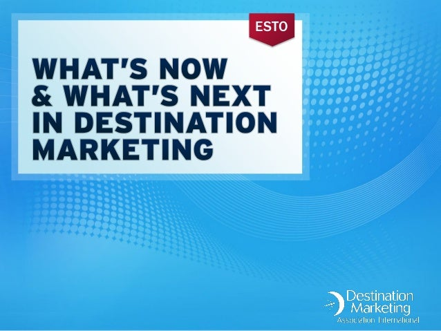 What's Now & What's Next In Destination Marketing
