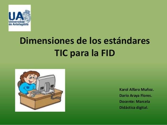 Dimensiones de los estándares       TIC para la FID                      Karol Alfaro Muñoz.                      Darío Ar...